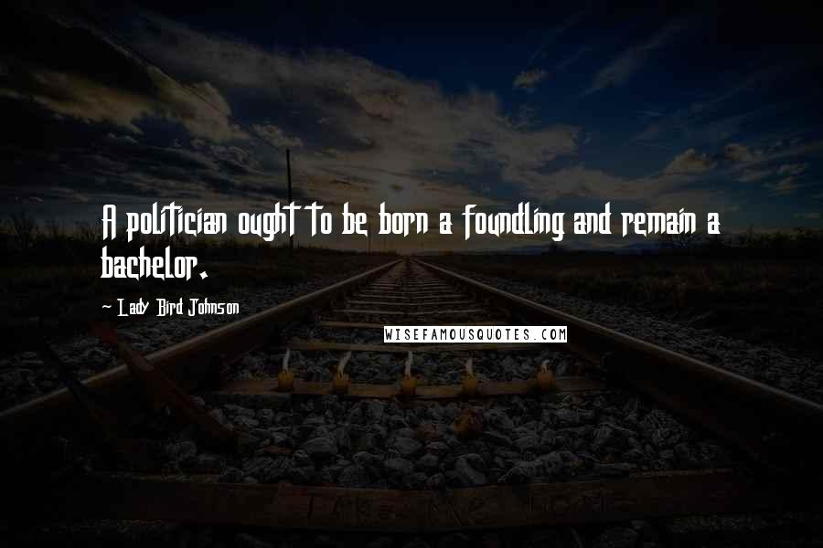 Lady Bird Johnson quotes: A politician ought to be born a foundling and remain a bachelor.