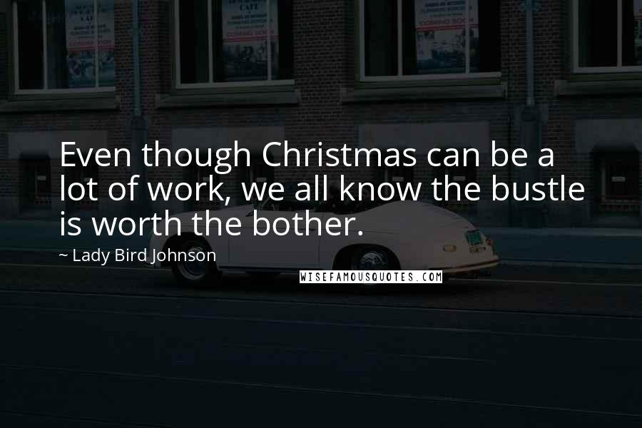 Lady Bird Johnson quotes: Even though Christmas can be a lot of work, we all know the bustle is worth the bother.