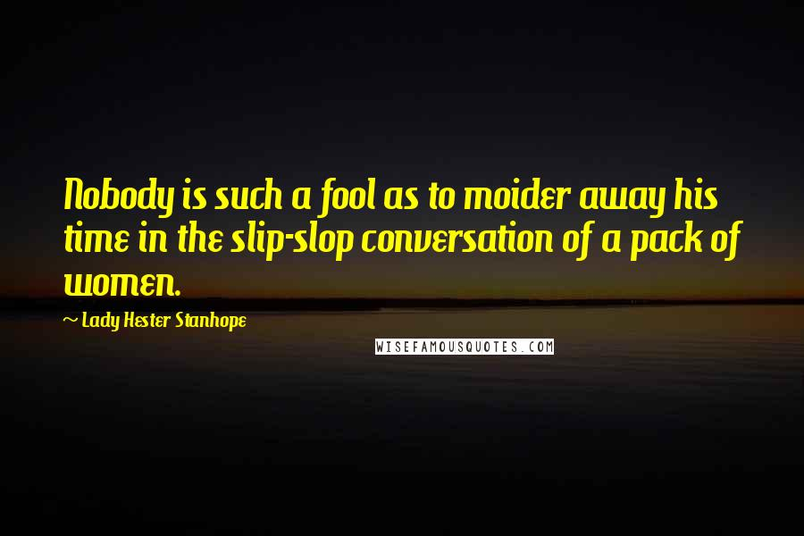 Lady Hester Stanhope quotes: Nobody is such a fool as to moider away his time in the slip-slop conversation of a pack of women.