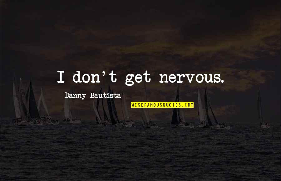 Lady Kluck Quotes By Danny Bautista: I don't get nervous.