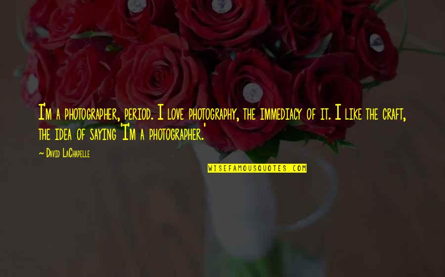 Lady Kluck Quotes By David LaChapelle: I'm a photographer, period. I love photography, the