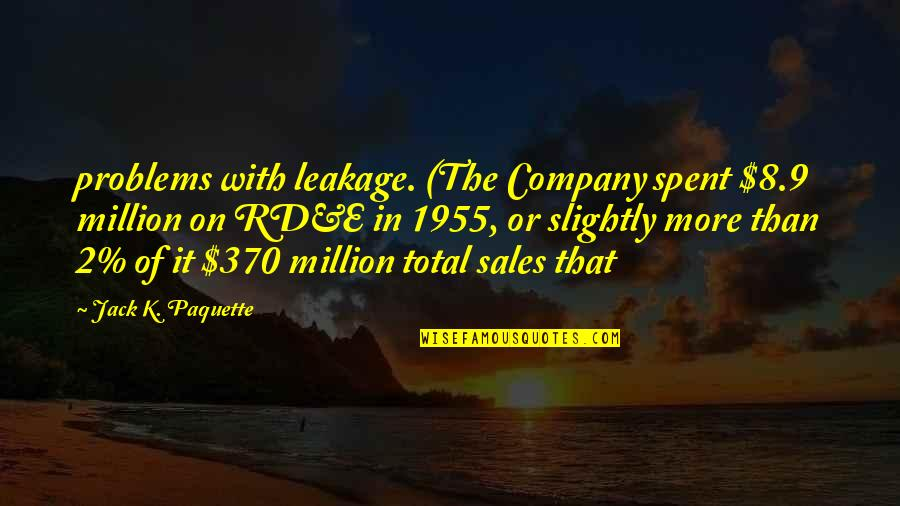 Lady Kluck Quotes By Jack K. Paquette: problems with leakage. (The Company spent $8.9 million
