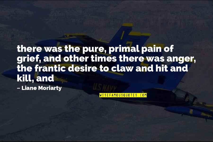Lady Macbeth Influence Quotes By Liane Moriarty: there was the pure, primal pain of grief,