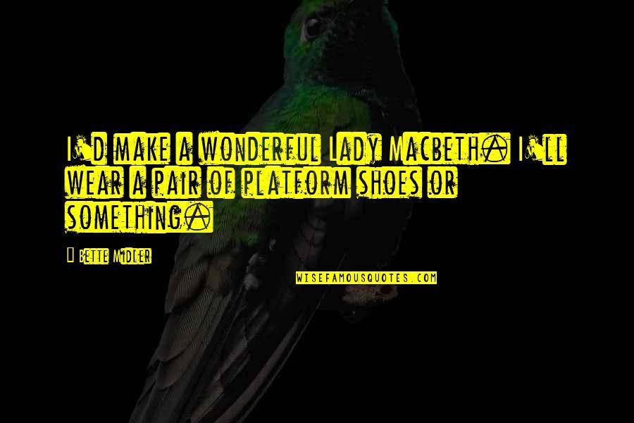 Lady Macbeth Quotes By Bette Midler: I'd make a wonderful Lady Macbeth. I'll wear