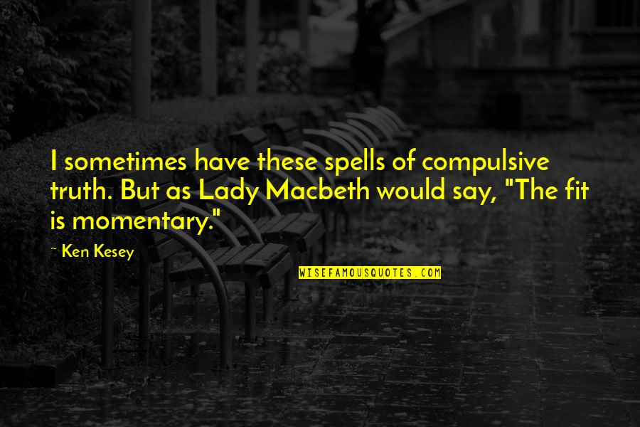 Lady Macbeth Quotes By Ken Kesey: I sometimes have these spells of compulsive truth.