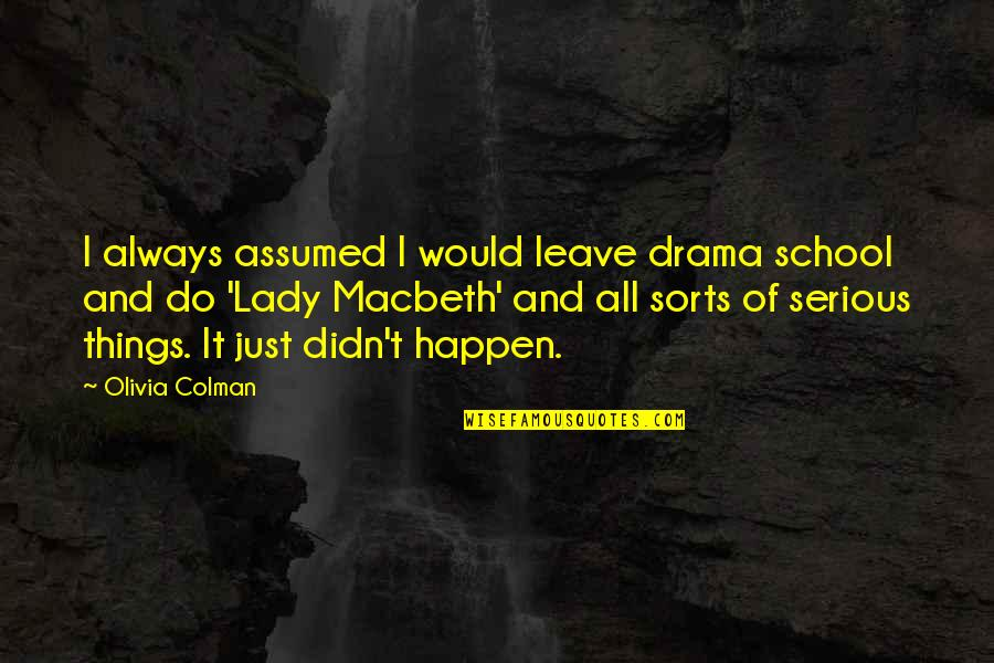 Lady Macbeth Quotes By Olivia Colman: I always assumed I would leave drama school