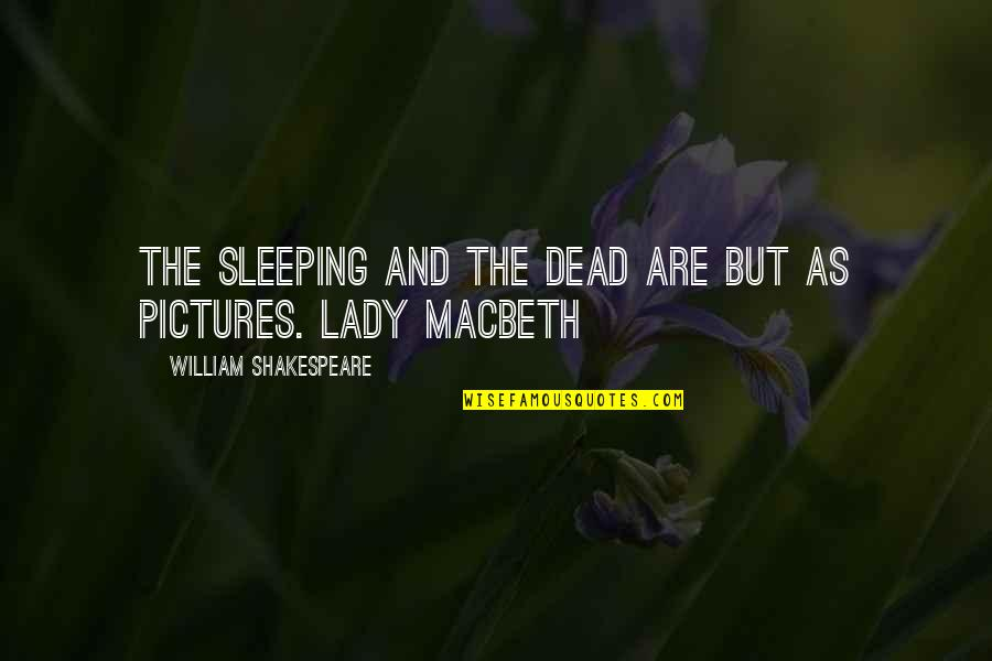 Lady Macbeth Quotes By William Shakespeare: The sleeping and the dead are but as