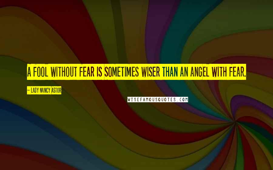 Lady Nancy Astor quotes: A fool without fear is sometimes wiser than an angel with fear.