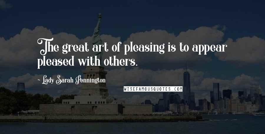 Lady Sarah Pennington quotes: The great art of pleasing is to appear pleased with others.