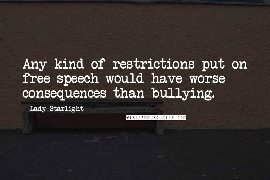 Lady Starlight quotes: Any kind of restrictions put on free speech would have worse consequences than bullying.