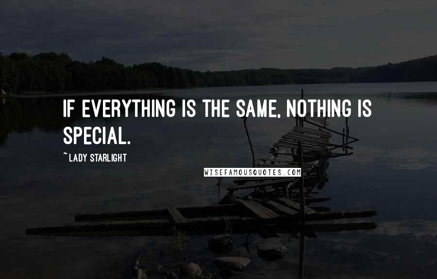 Lady Starlight quotes: If everything is the same, nothing is special.