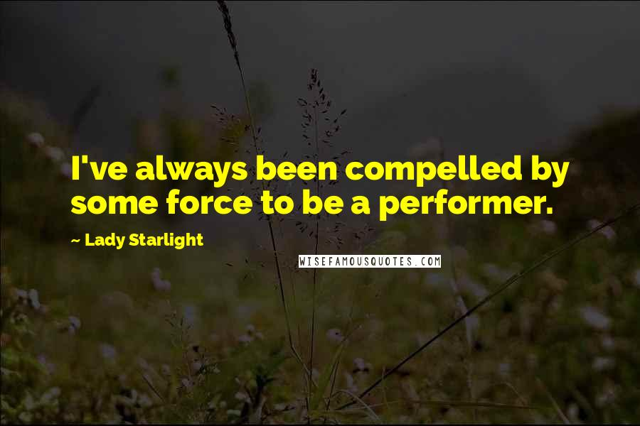 Lady Starlight quotes: I've always been compelled by some force to be a performer.