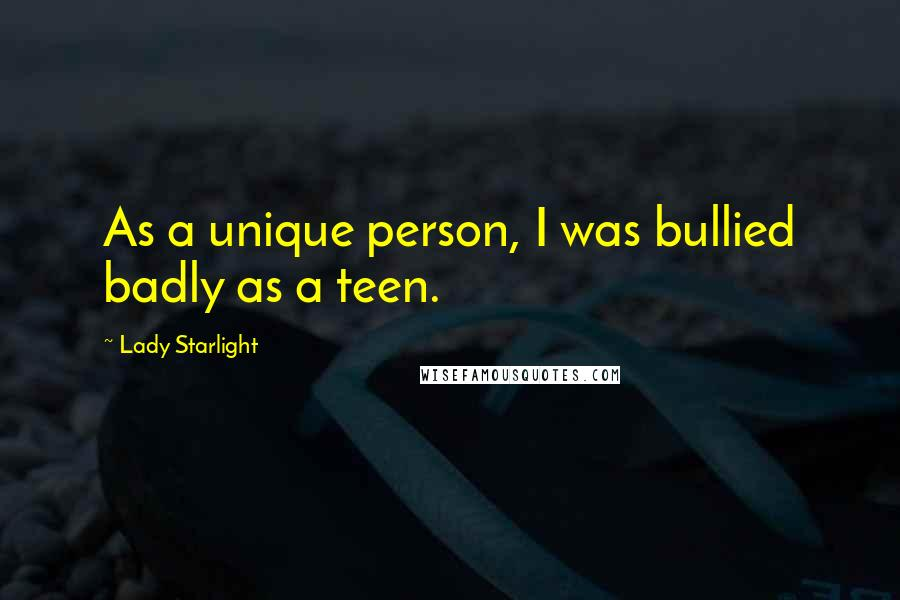 Lady Starlight quotes: As a unique person, I was bullied badly as a teen.