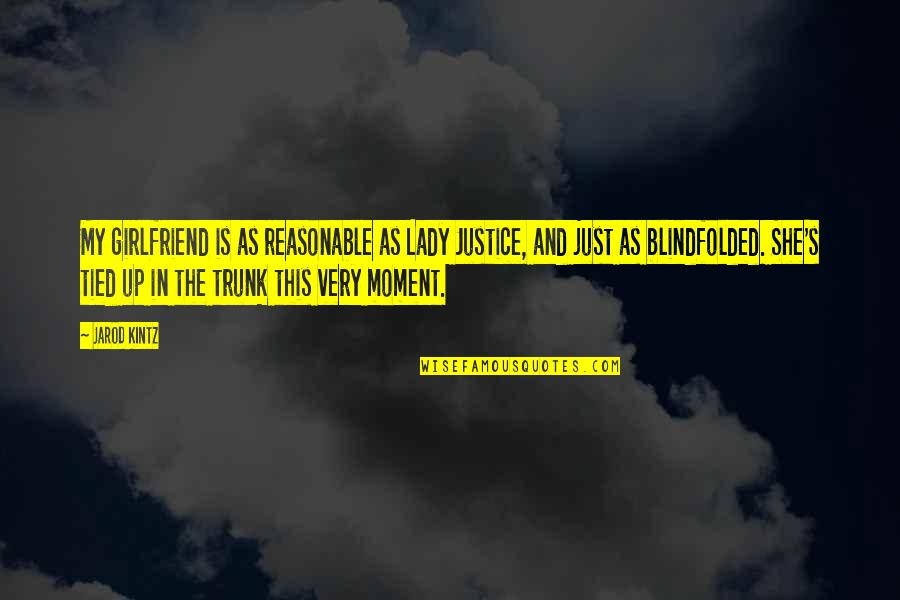 Lady's Quotes By Jarod Kintz: My girlfriend is as reasonable as Lady Justice,