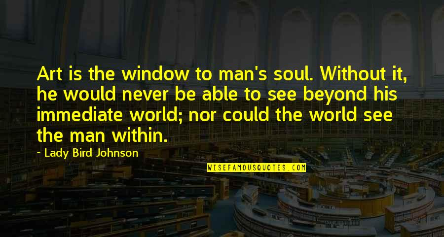 Lady's Quotes By Lady Bird Johnson: Art is the window to man's soul. Without