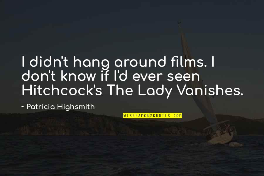 Lady's Quotes By Patricia Highsmith: I didn't hang around films. I don't know
