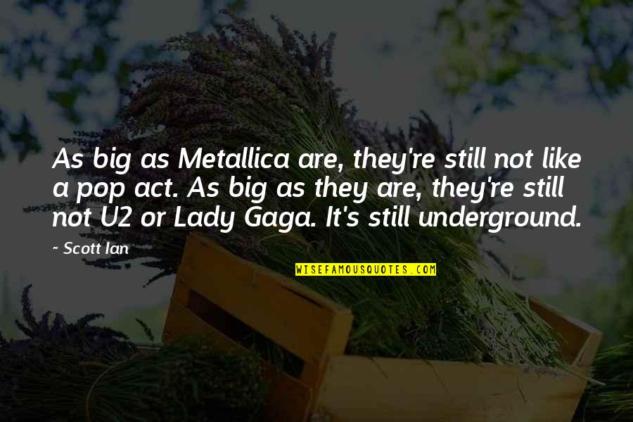 Lady's Quotes By Scott Ian: As big as Metallica are, they're still not