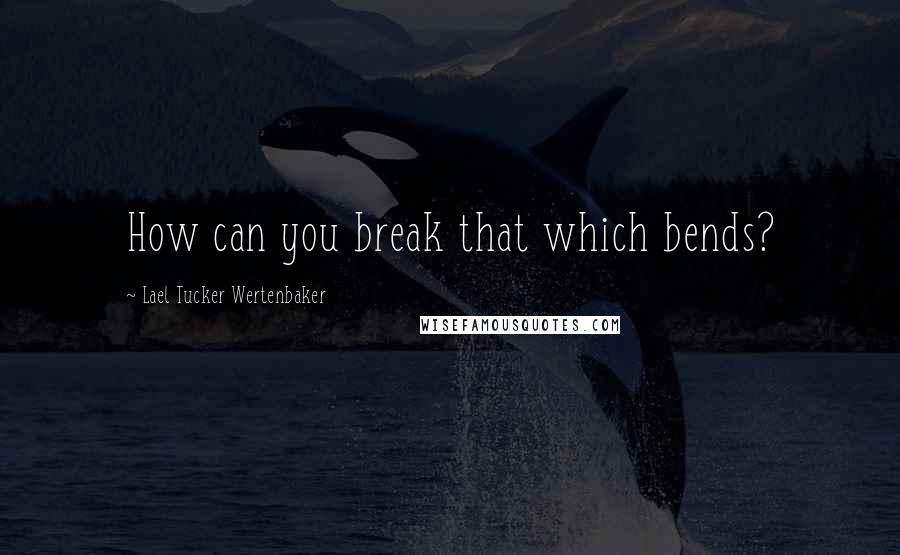Lael Tucker Wertenbaker quotes: How can you break that which bends?
