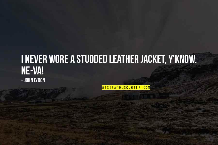 Laeta Quotes By John Lydon: I never wore a studded leather jacket, y'know.