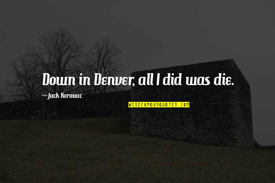 Lafferty Quotes By Jack Kerouac: Down in Denver, all I did was die.