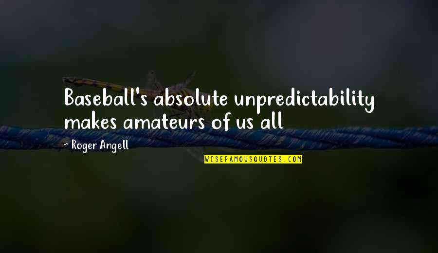Lafferty Quotes By Roger Angell: Baseball's absolute unpredictability makes amateurs of us all