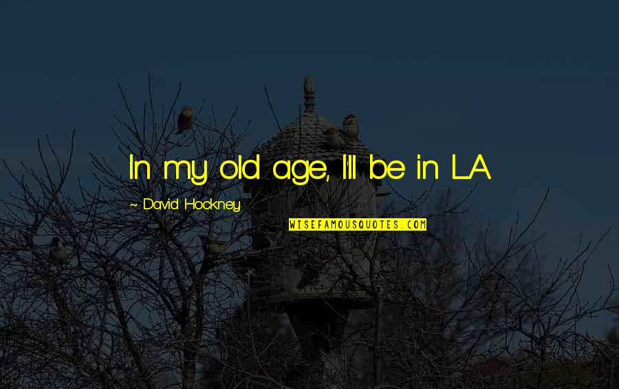 L'age Quotes By David Hockney: In my old age, I'll be in L.A.