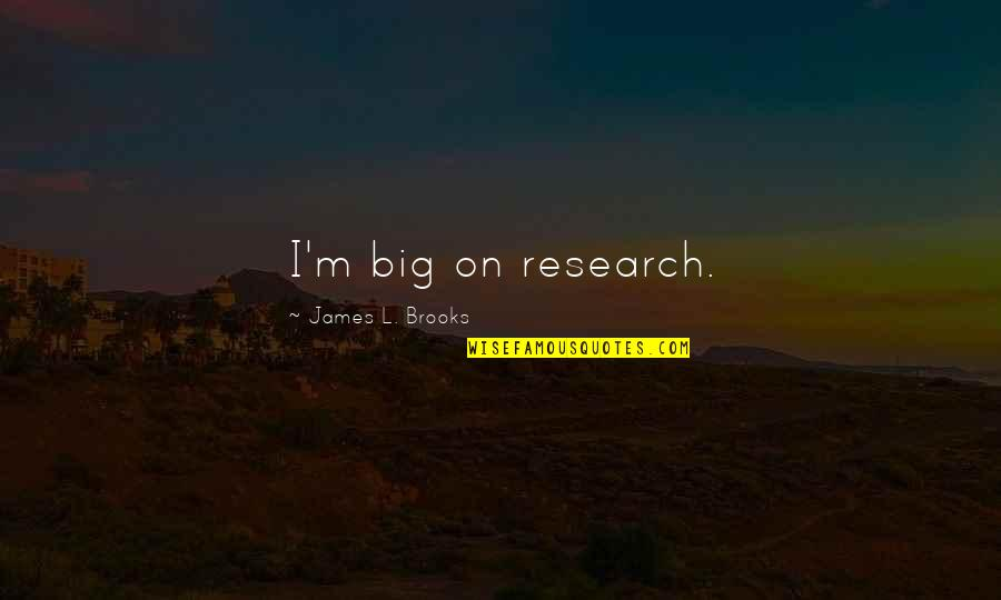 L'age Quotes By James L. Brooks: I'm big on research.