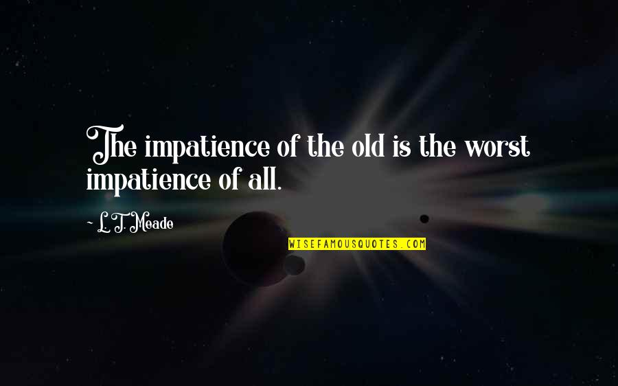 L'age Quotes By L. T. Meade: The impatience of the old is the worst