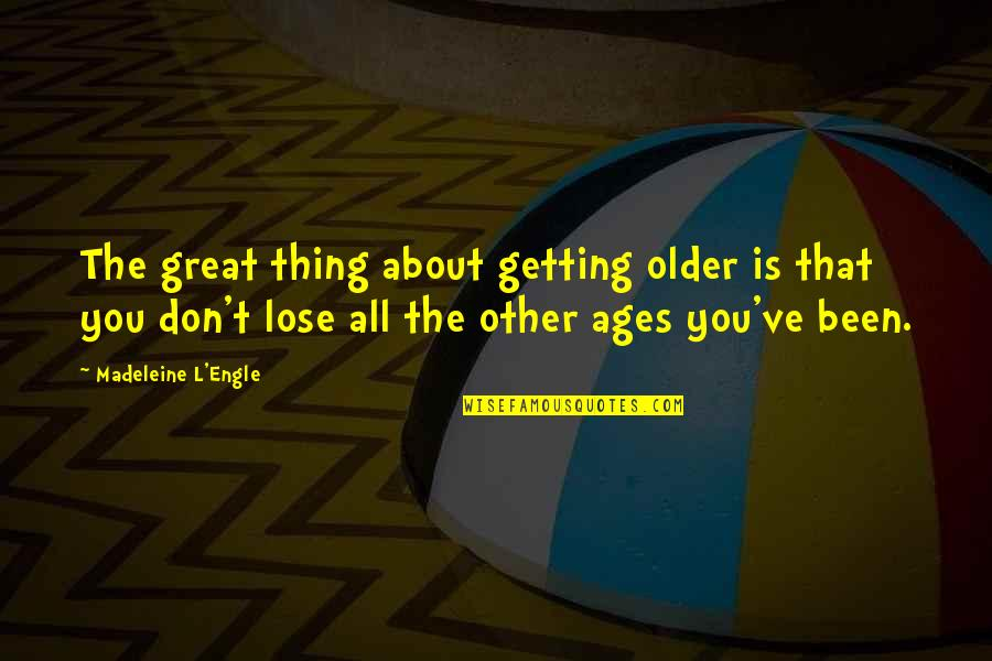 L'age Quotes By Madeleine L'Engle: The great thing about getting older is that