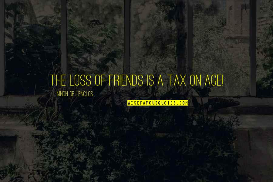 L'age Quotes By Ninon De L'Enclos: The loss of friends is a tax on