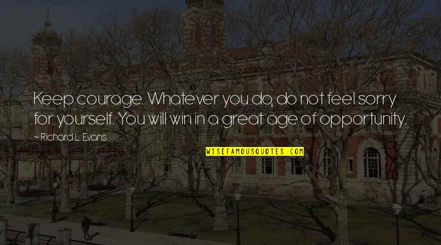 L'age Quotes By Richard L. Evans: Keep courage. Whatever you do, do not feel