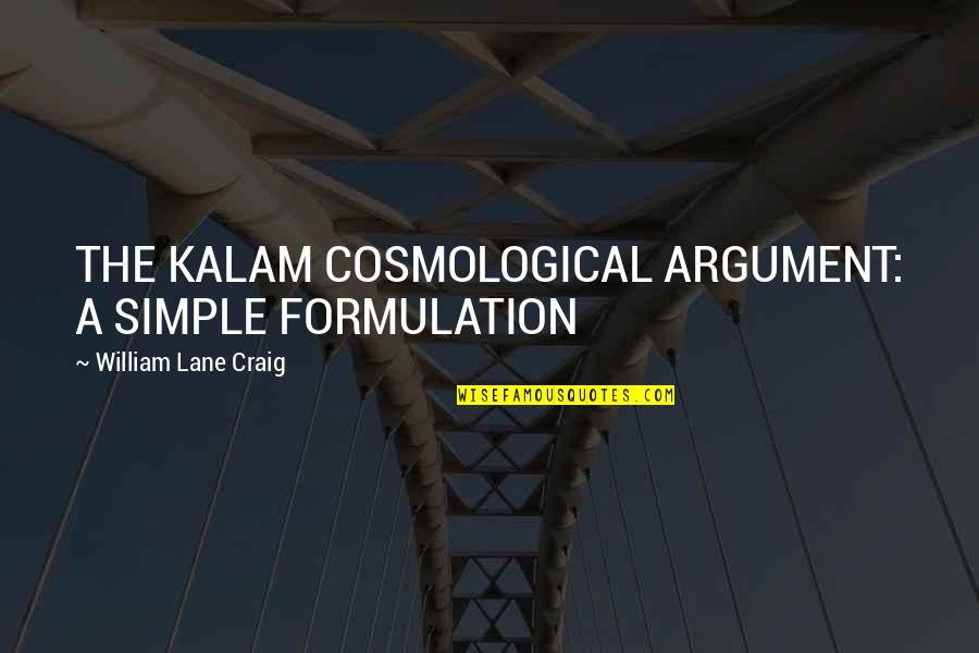 Lahat Ng Bagay May Hangganan Quotes By William Lane Craig: THE KALAM COSMOLOGICAL ARGUMENT: A SIMPLE FORMULATION