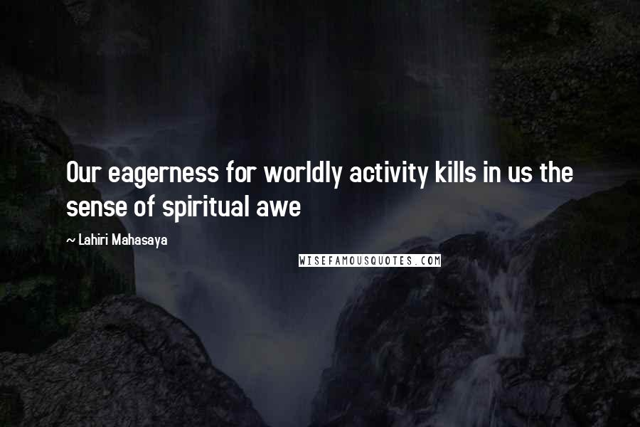 Lahiri Mahasaya quotes: Our eagerness for worldly activity kills in us the sense of spiritual awe