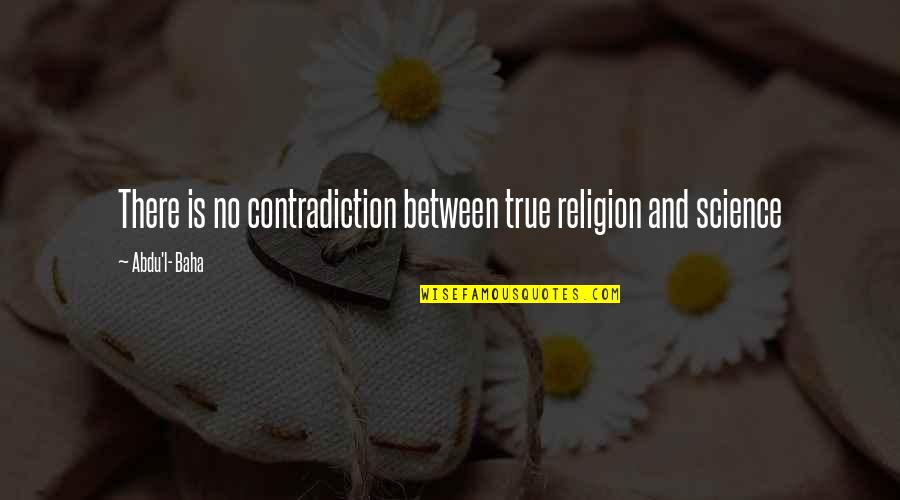 L'aiglon Quotes By Abdu'l- Baha: There is no contradiction between true religion and