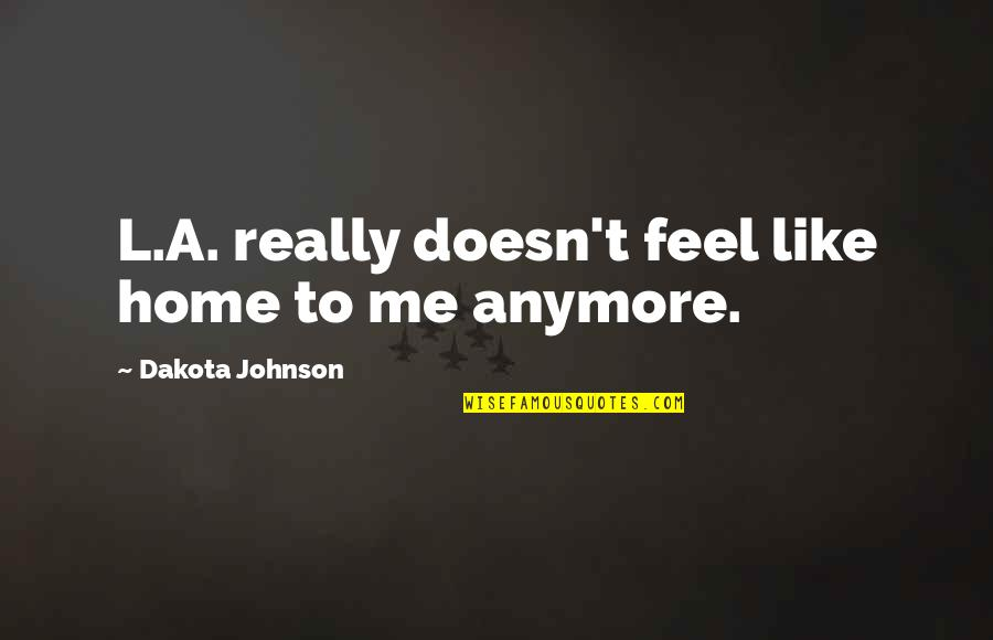 L'aiglon Quotes By Dakota Johnson: L.A. really doesn't feel like home to me
