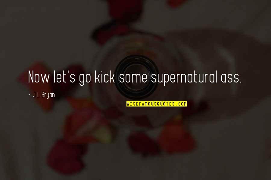L'aiglon Quotes By J.L. Bryan: Now let's go kick some supernatural ass.