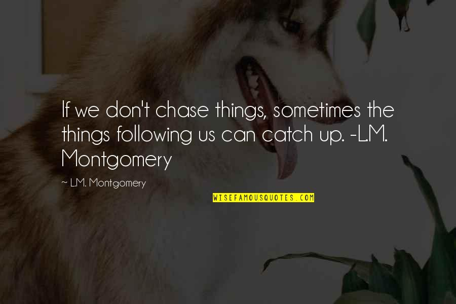 L'aiglon Quotes By L.M. Montgomery: If we don't chase things, sometimes the things