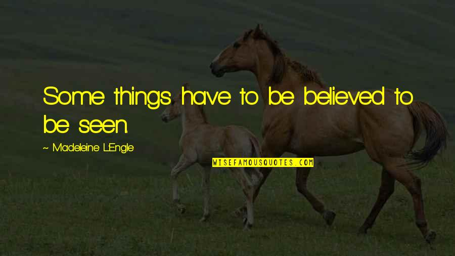 L'aiglon Quotes By Madeleine L'Engle: Some things have to be believed to be