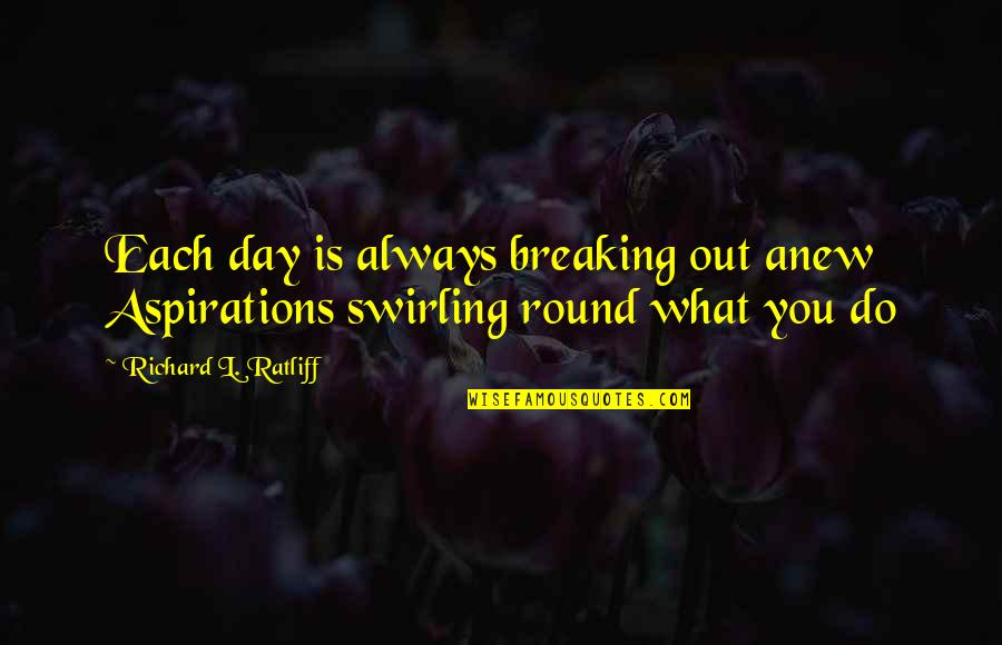 L'aiglon Quotes By Richard L. Ratliff: Each day is always breaking out anew Aspirations