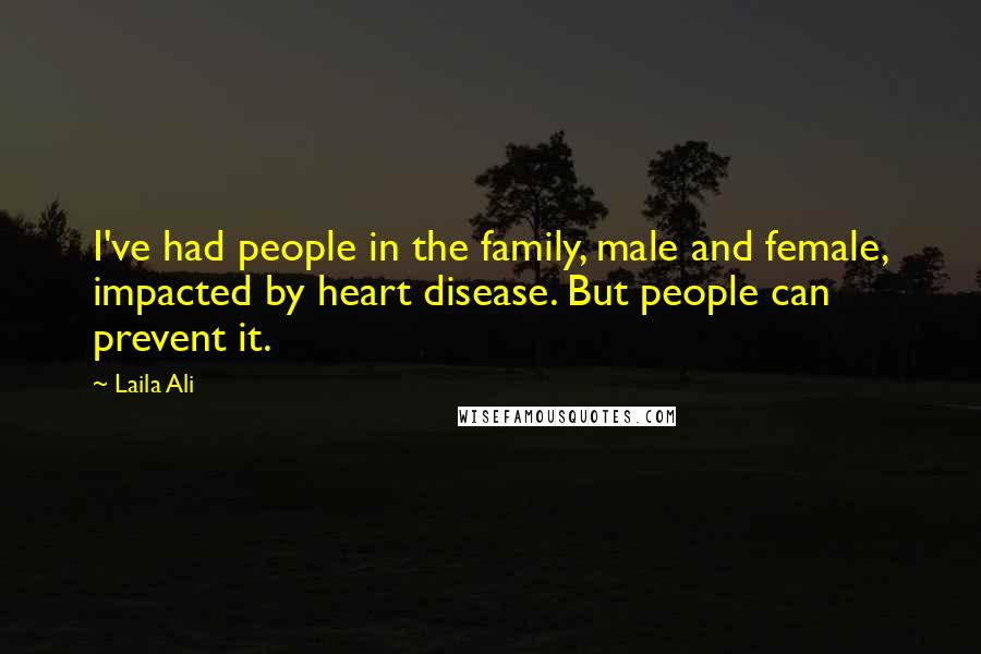 Laila Ali quotes: I've had people in the family, male and female, impacted by heart disease. But people can prevent it.