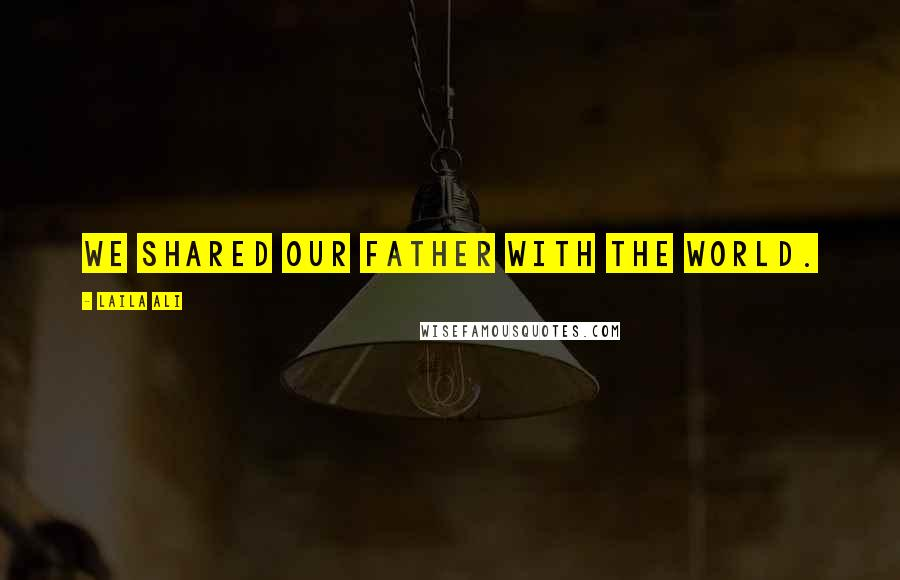 Laila Ali quotes: We shared our father with the world.