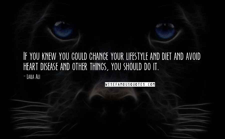 Laila Ali quotes: If you knew you could change your lifestyle and diet and avoid heart disease and other things, you should do it.