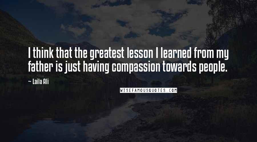 Laila Ali quotes: I think that the greatest lesson I learned from my father is just having compassion towards people.
