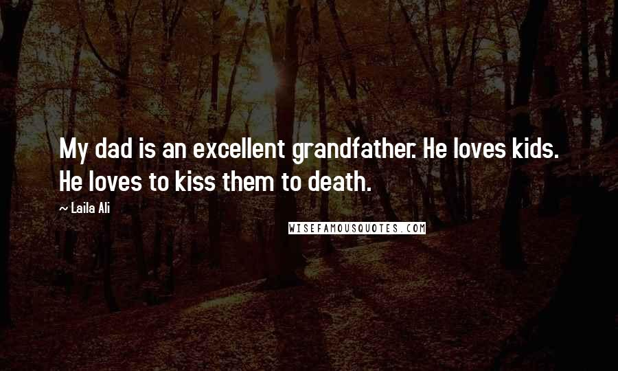 Laila Ali quotes: My dad is an excellent grandfather. He loves kids. He loves to kiss them to death.