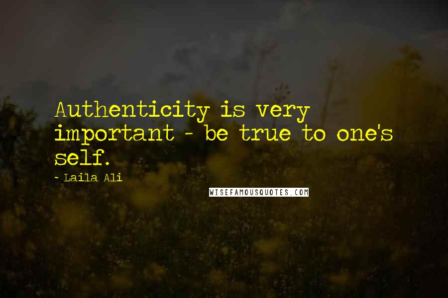 Laila Ali quotes: Authenticity is very important - be true to one's self.