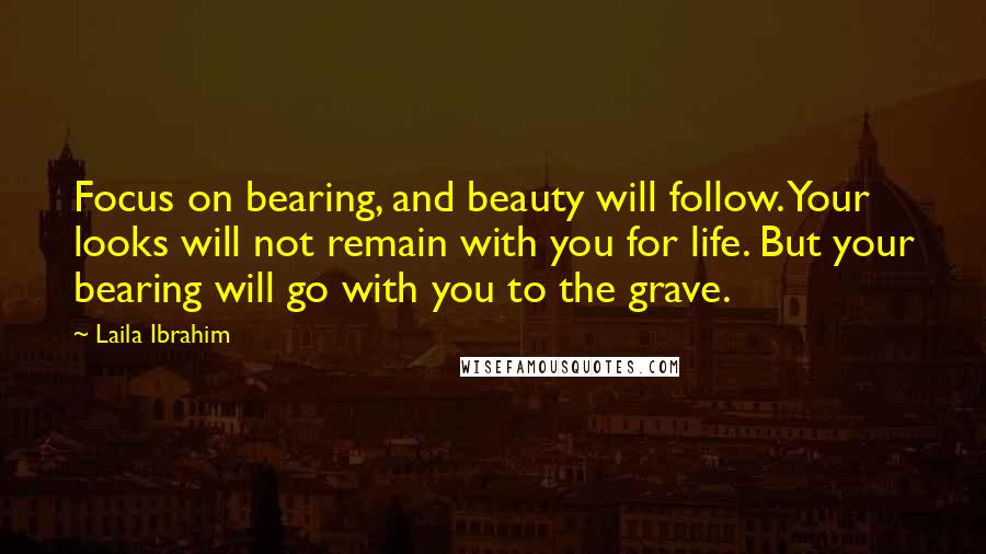 Laila Ibrahim quotes: Focus on bearing, and beauty will follow. Your looks will not remain with you for life. But your bearing will go with you to the grave.