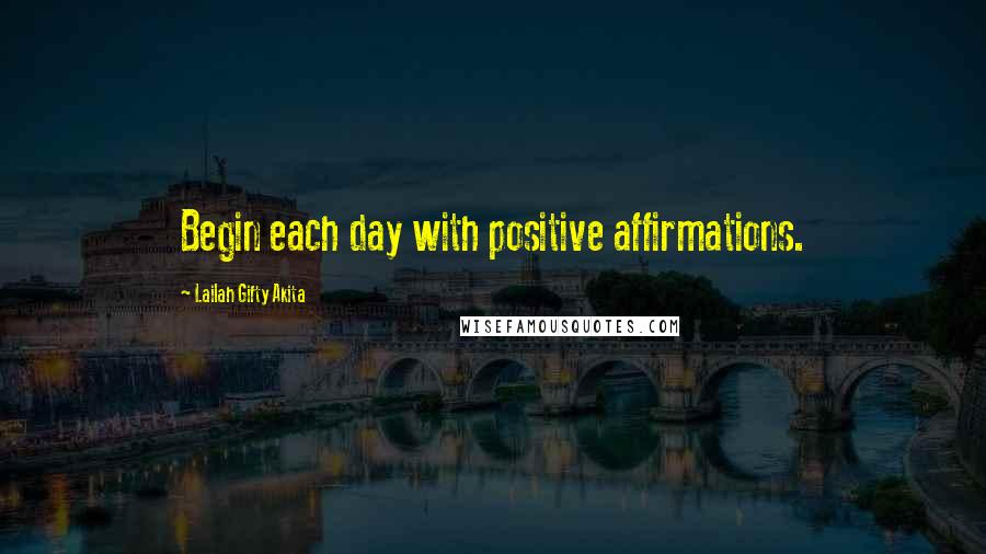 Lailah Gifty Akita quotes: Begin each day with positive affirmations.