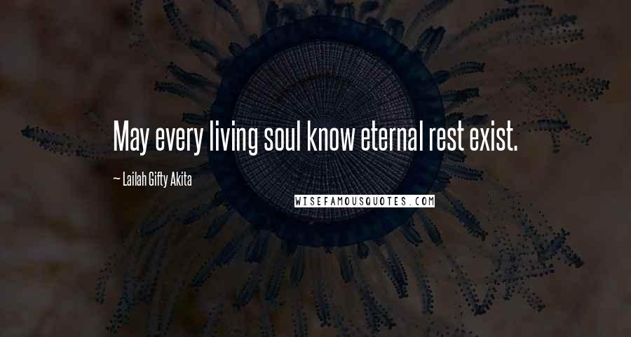 Lailah Gifty Akita quotes: May every living soul know eternal rest exist.