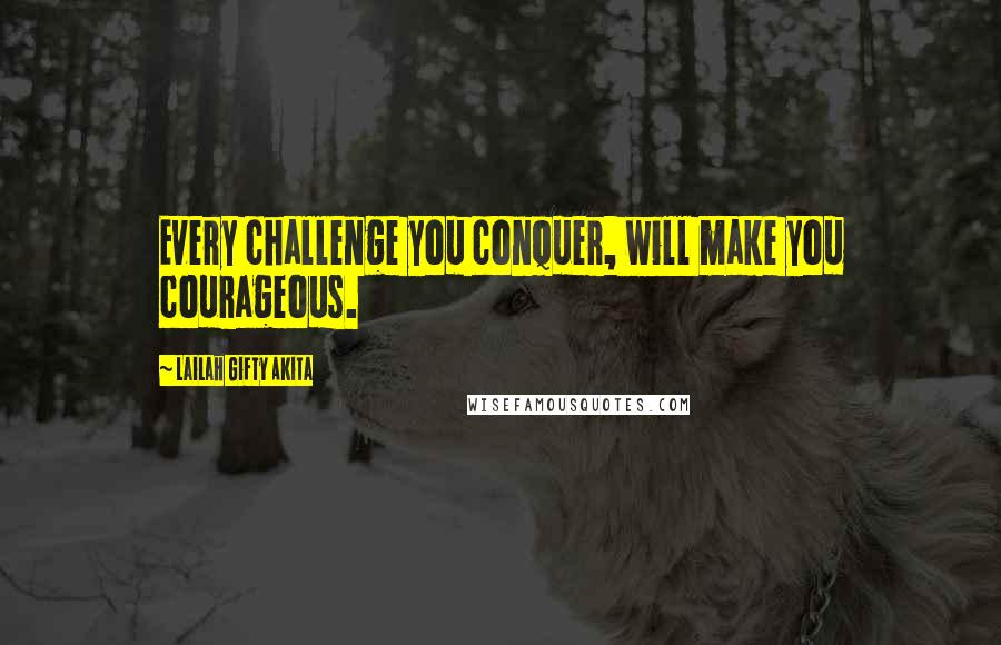 Lailah Gifty Akita quotes: Every challenge you conquer, will make you courageous.
