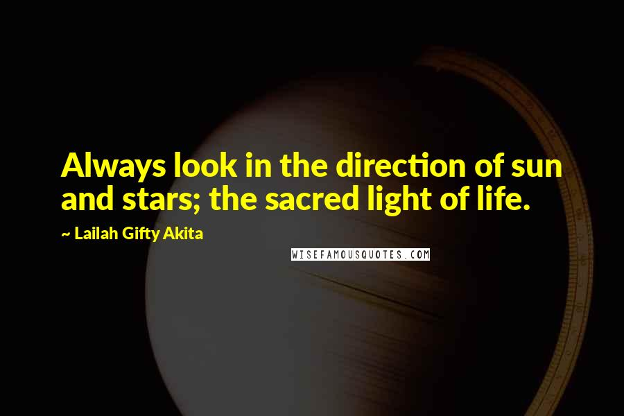 Lailah Gifty Akita quotes: Always look in the direction of sun and stars; the sacred light of life.